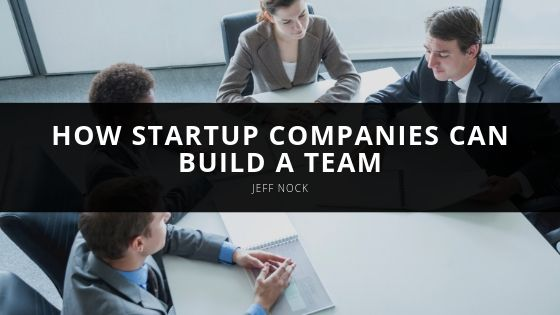 CEO, Jeff Nock Explains How Startup Companies Can Build a Team