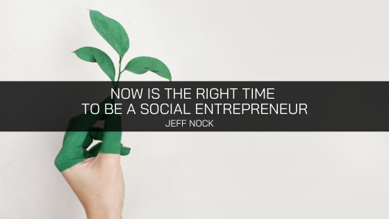 Jeff Nock Iowa On Now Is The Right Time To Be A Social Entrepreneur