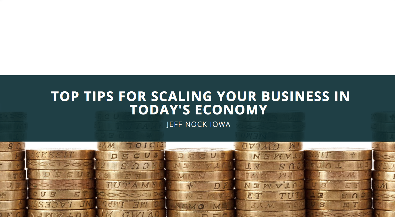 Jeff Nock Iowa on Top Tips for Scaling Your Business in Today's Economy